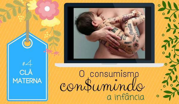 CLÃ MATERNA #04 – O Consumismo Consumindo a Infância
